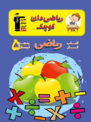 کتاب ریاضیدان کوچک - کتاب کار ریاضی پنجم دبستان کانون فرهنگی آموزشی قلم چی