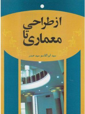 کتاب از طراحی تا معماری اثر سید ابوالقاسم سید صدر انتشارات سیمای دانش